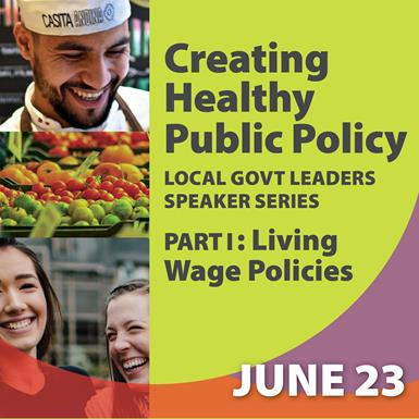 """Title card for an upcoming online event, titled """"Creating Healthy Public Policy: Local Government Leaders Speaker Series. Part I: Living Wage Policies. June 23"""""""
