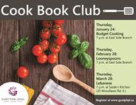 This is the poster for the Cook Book Club. It contains has a picture of tomatoes, basil and a wooden spoon along with the schedule from January to March of 2019. The next meeting is Feburary 28th at 7:00 p.m. at the East Side Branch.