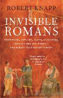 Invisible Romans: Prostitutes, Outlaws, Slaves, Gladiators, Ordinary Men and Women... the Romans That History Forgot by Robert Knapp