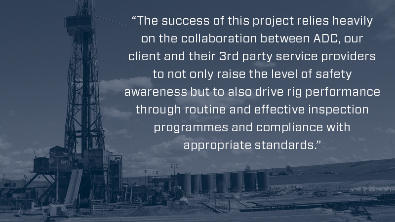 the success of this project relies heavily on the collaboration between ADC, our client and their 3rd party service providers to not only raise the level of safety awareness but to also drive rig performance through routine and effective inspection programmes and compliance with appropriate standards
