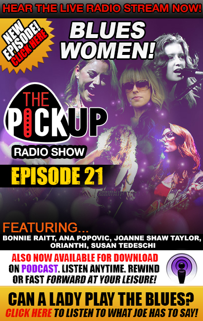 Hear the live radio stream now! New Episode! Click here. The Pickup Radio Show. Episode 21 'Blues Women', featuring Bonnie Raitt, Ana Popovic, Joanne Shaw Taylor, Orianthi, Susan Tedeschi. Now also available for download on Podcast. Listen Anytime. Rewind or fast forward at your leisure! Can A Lady Play The Blues? Click here to listen to what Joe has to say!