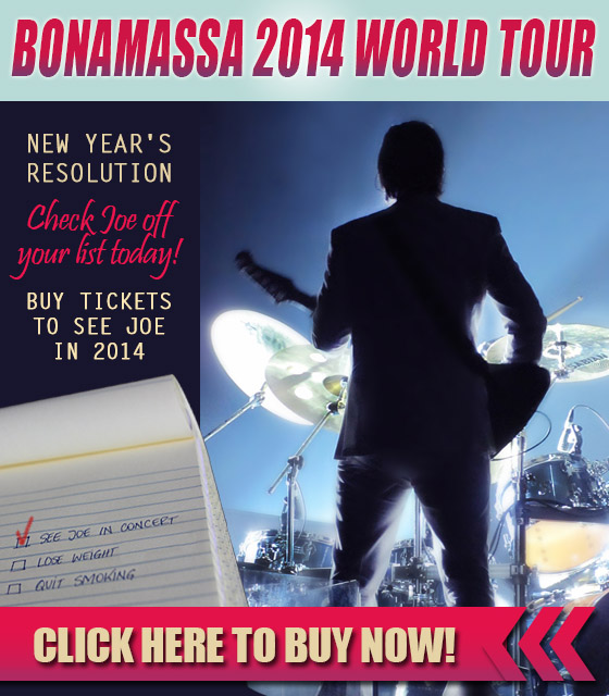 Bonamassa 2014 World Tour. New year's resolution Check Joe off your list today! Buy tickets to see Joe in 2014. Click here to buy now!
