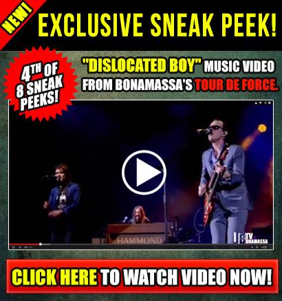New sneak peek video from Bonamassa's Tour de Force, 'Dislocated Boy'. 4th of 8 sneak peeks. Click to watch video!